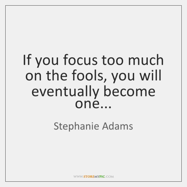If you focus too much on the fools, you will eventually become ...