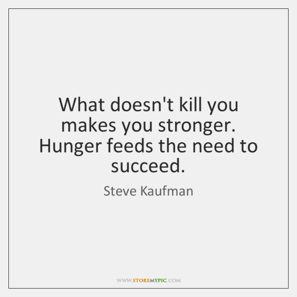 What doesn't kill you makes you stronger. Hunger feeds the need to ...
