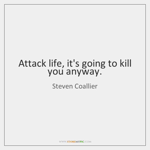 Attack life, it's going to kill you anyway.