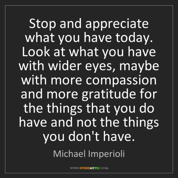 Michael Imperioli: Stop and appreciate what you have today. Look at what...