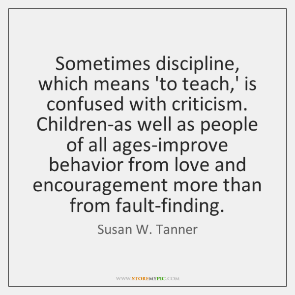 Sometimes discipline, which means 'to teach,' is confused with criticism. Children-as ...
