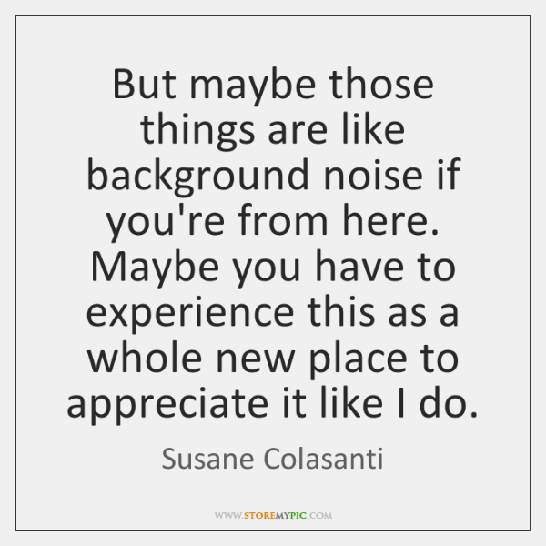 But maybe those things are like background noise if you're from here. ...