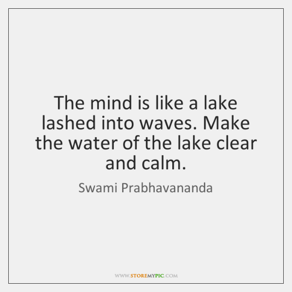 The mind is like a lake lashed into waves. Make the water ...