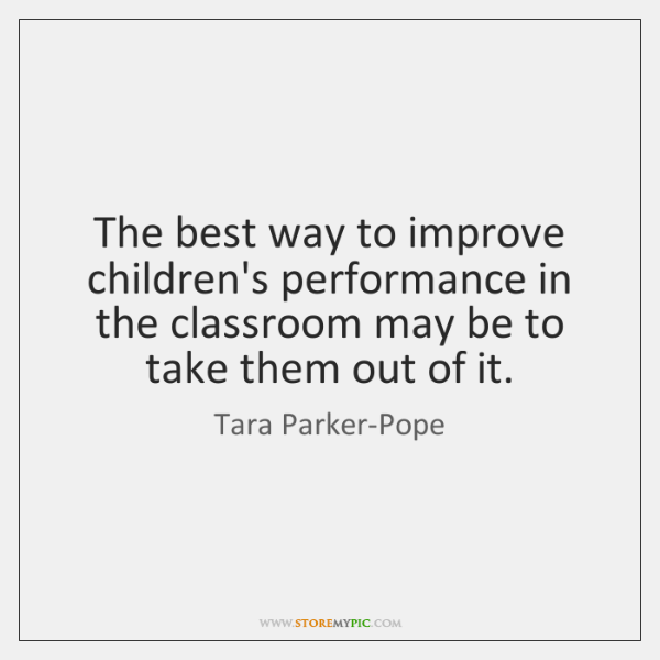 The best way to improve children's performance in the classroom may be ...