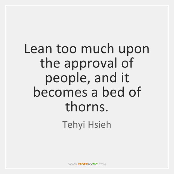 Lean too much upon the approval of people, and it becomes a ...
