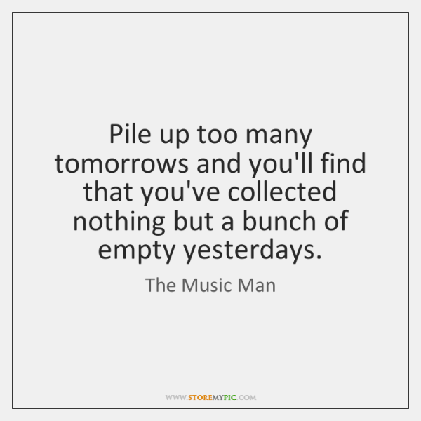 Pile up too many tomorrows and you'll find that you've collected nothing ...