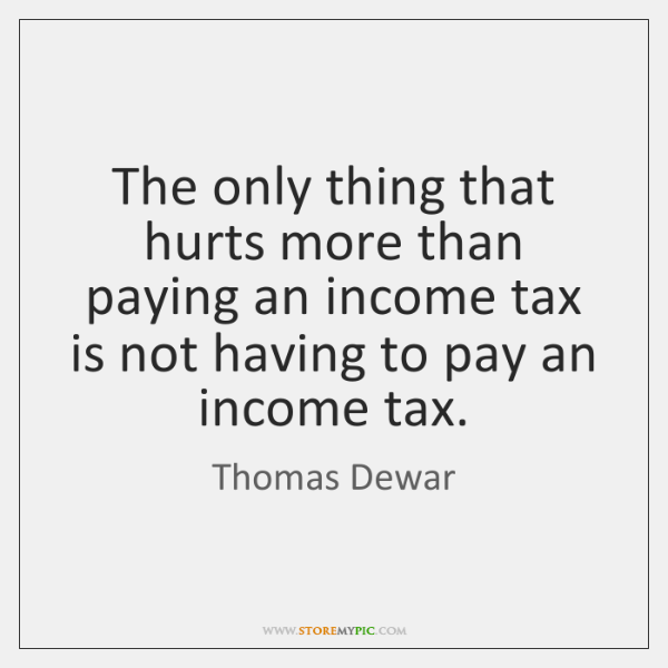 The only thing that hurts more than paying an income tax is ...