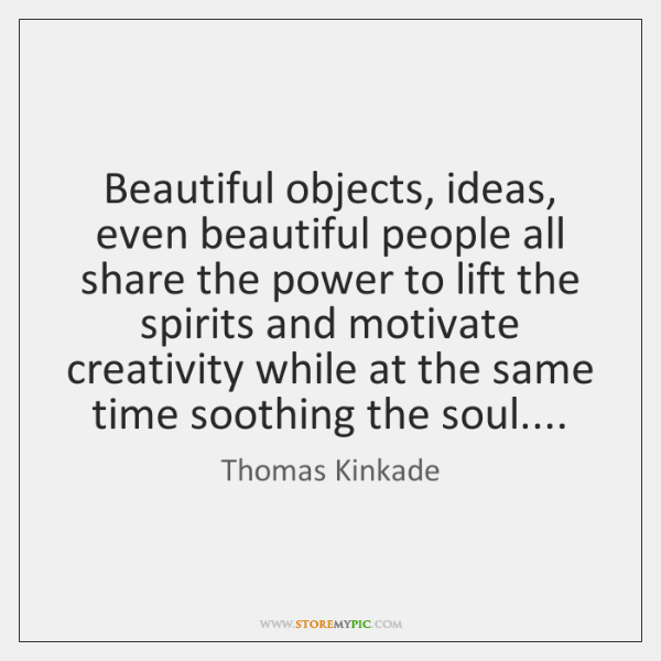 Beautiful objects, ideas, even beautiful people all share the power to lift ...