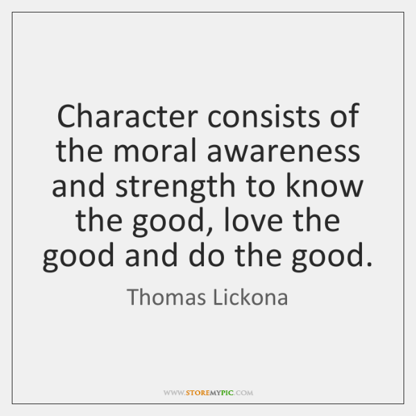 Character consists of the moral awareness and strength to know the good, ...