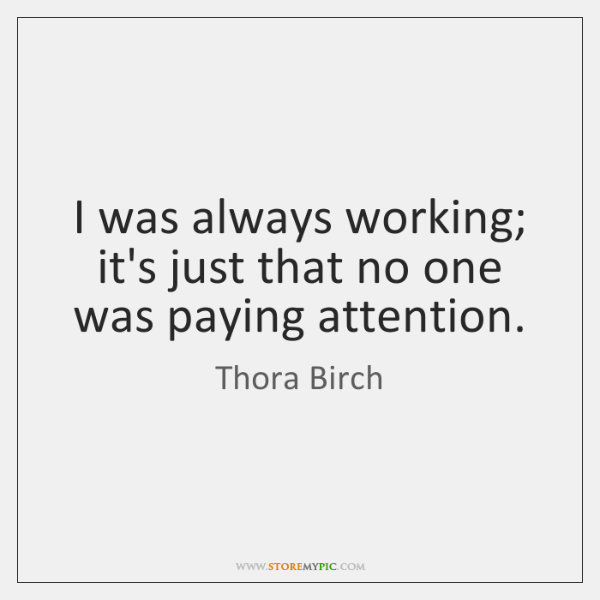 I was always working; it's just that no one was paying attention.