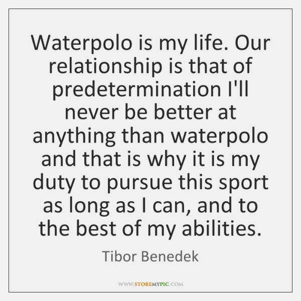 Waterpolo is my life. Our relationship is that of predetermination I'll never ...