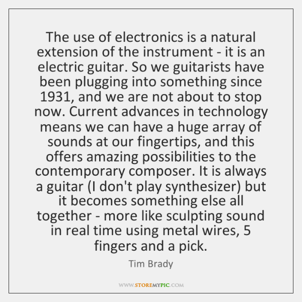 The use of electronics is a natural extension of the instrument - ...