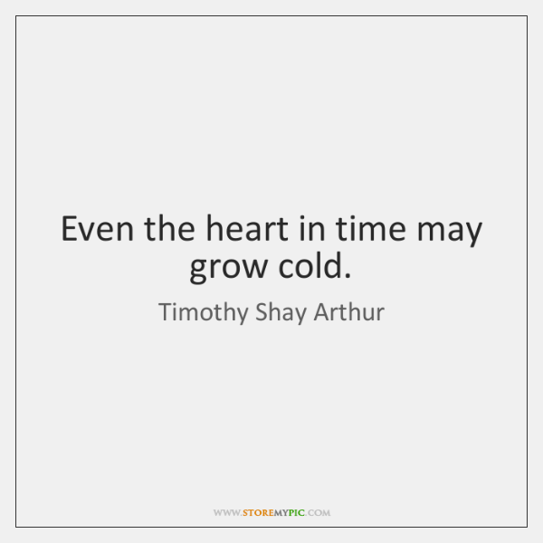 Even the heart in time may grow cold.