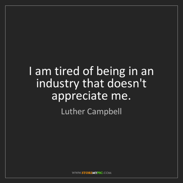 Luther Campbell: I am tired of being in an industry that doesn't appreciate...
