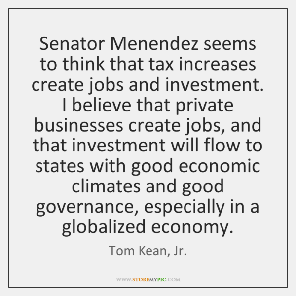 Senator Menendez seems to think that tax increases create jobs and investment. ...