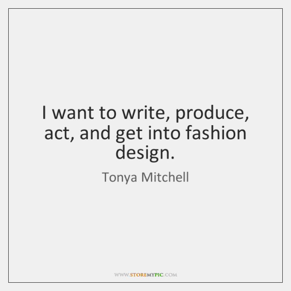I want to write, produce, act, and get into fashion design.