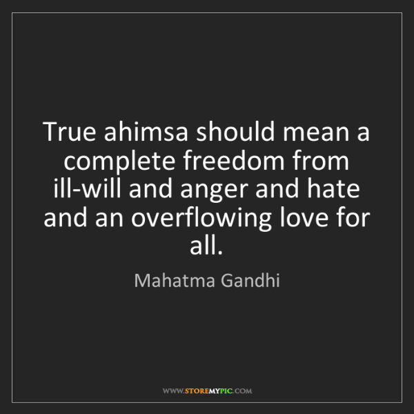 Mahatma Gandhi: True ahimsa should mean a complete freedom from ill-will...