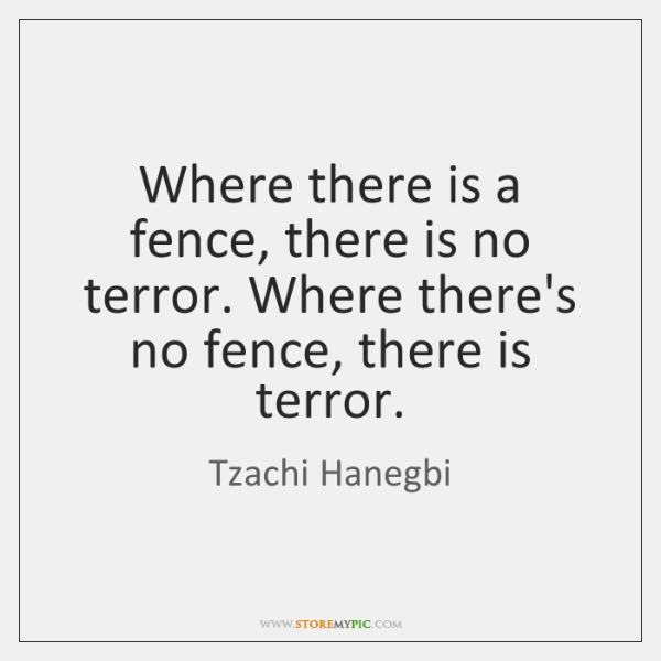 Where there is a fence, there is no terror. Where there's no ...