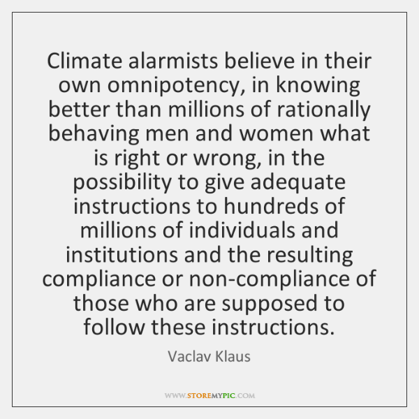 Climate alarmists believe in their own omnipotency, in knowing better than millions ...