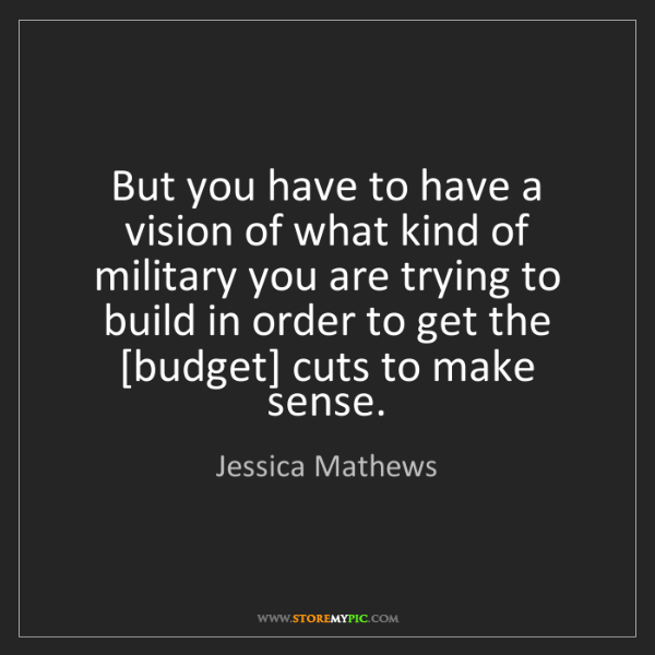 Jessica Mathews: But you have to have a vision of what kind of military...