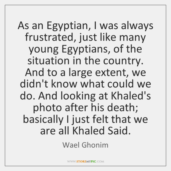As an Egyptian, I was always frustrated, just like many young Egyptians, ...