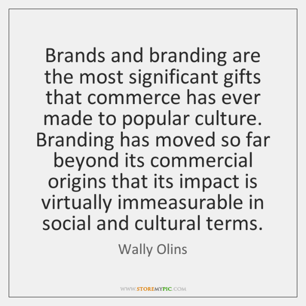 Brands and branding are the most significant gifts that commerce has ever ...