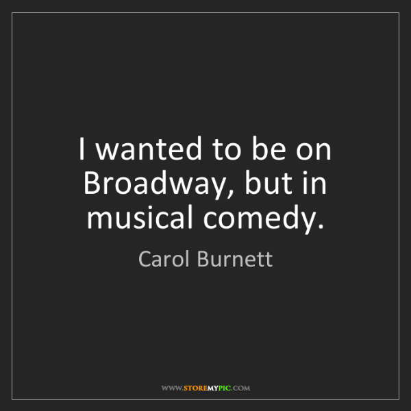 Carol Burnett: I wanted to be on Broadway, but in musical comedy.