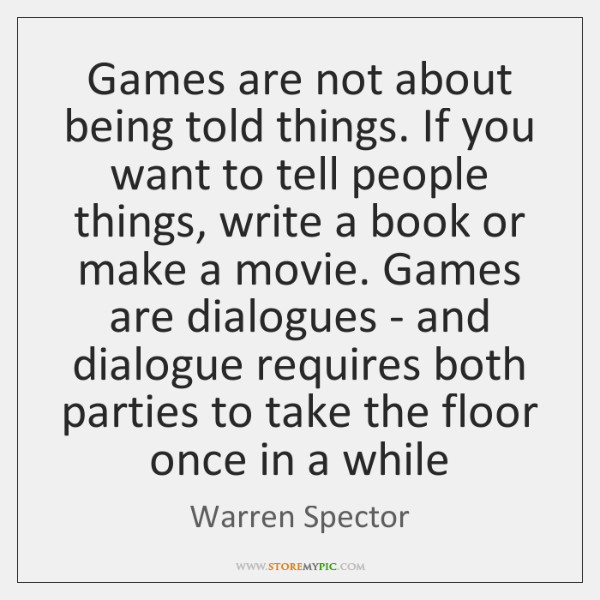Games are not about being told things. If you want to tell ...