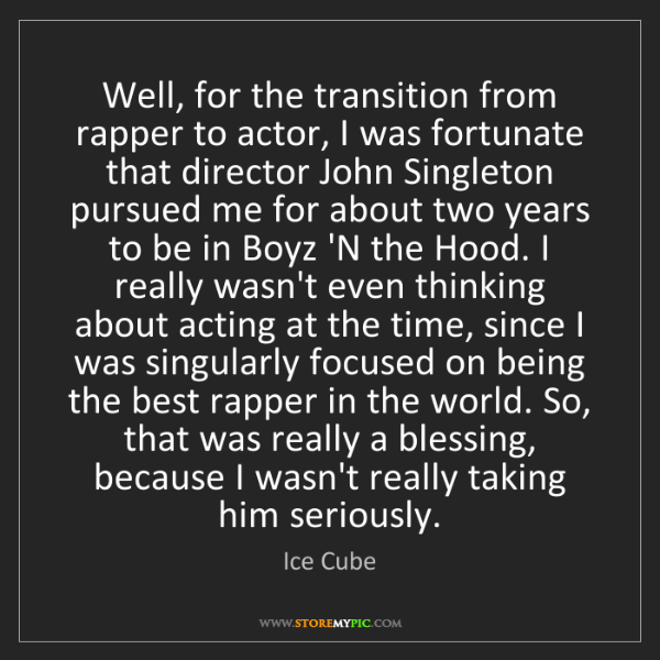 Ice Cube: Well, for the transition from rapper to actor, I was...