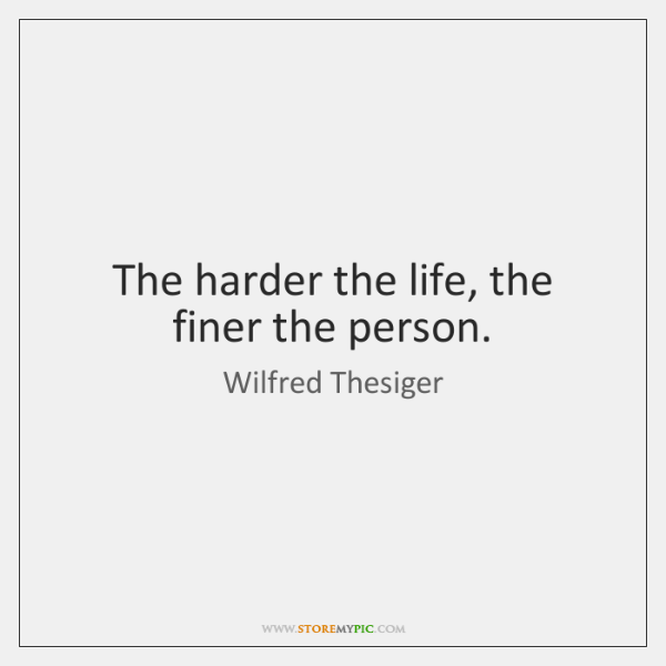The harder the life, the finer the person.