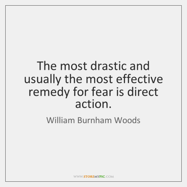 The most drastic and usually the most effective remedy for fear is ...