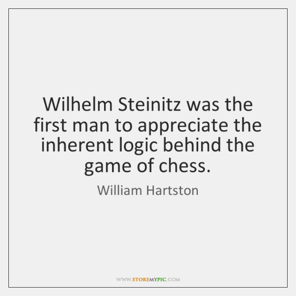 Wilhelm Steinitz was the first man to appreciate the inherent logic behind ...
