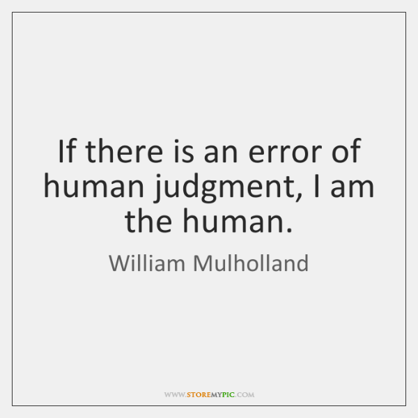 If there is an error of human judgment, I am the human.
