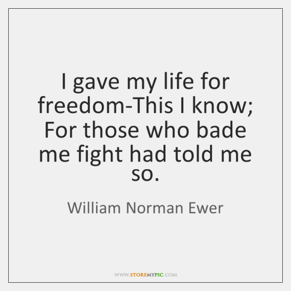 I gave my life for freedom-This I know;  For those who bade ...