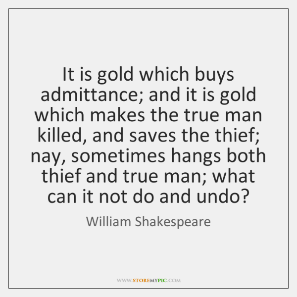 It is gold which buys admittance; and it is gold which makes ...