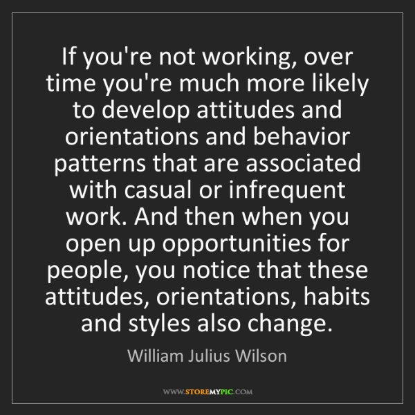 William Julius Wilson: If you're not working, over time you're much more likely...