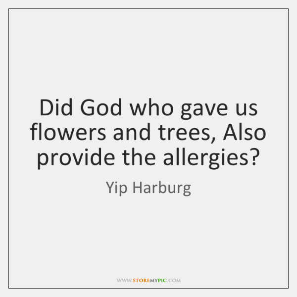 Did God who gave us flowers and trees, Also provide the allergies?