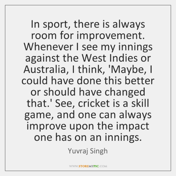 In sport, there is always room for improvement. Whenever I see my ...