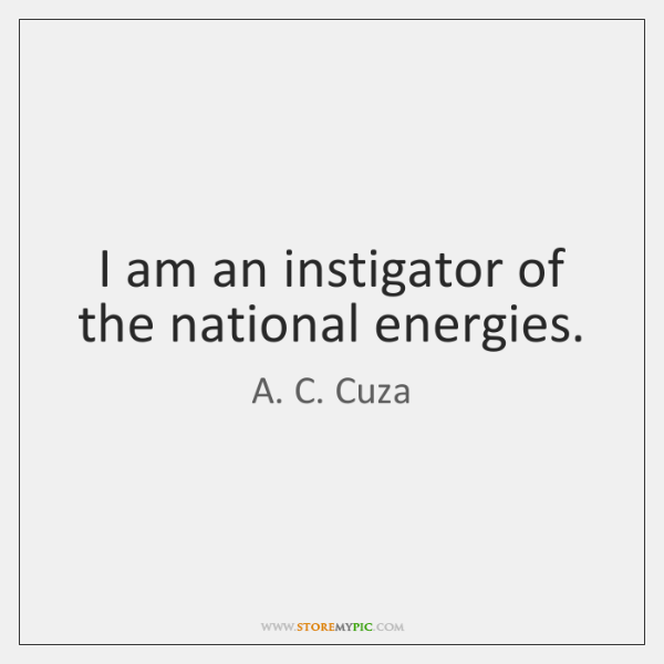 I am an instigator of the national energies.