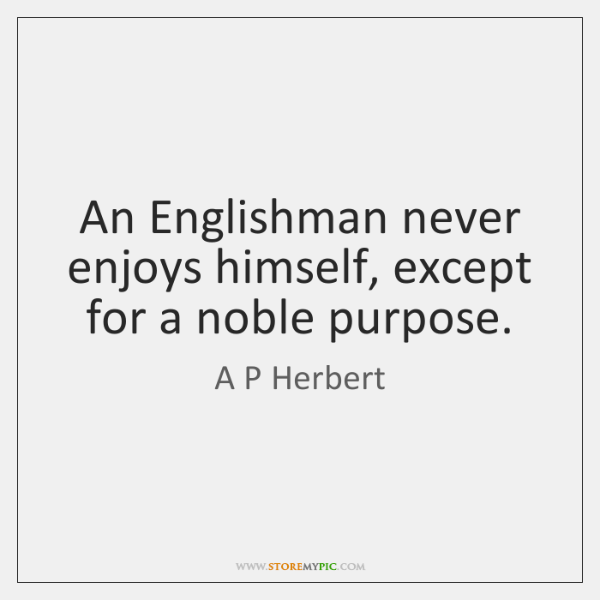 An Englishman never enjoys himself, except for a noble purpose.