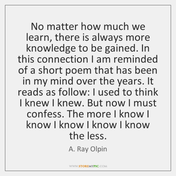 No matter how much we learn, there is always more knowledge to ...