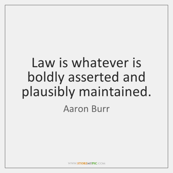 Law is whatever is boldly asserted and plausibly maintained.