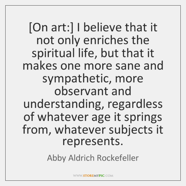[On art:] I believe that it not only enriches the spiritual life, ...