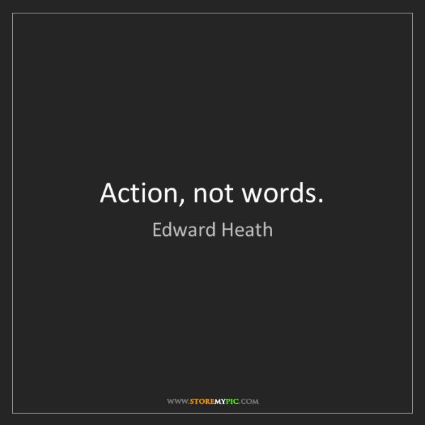 Edward Heath: Action, not words.