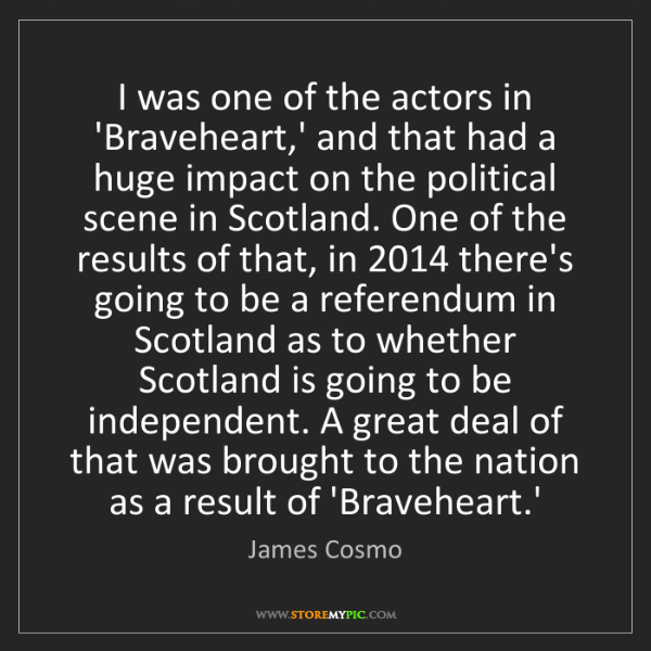 James Cosmo: I was one of the actors in 'Braveheart,' and that had...