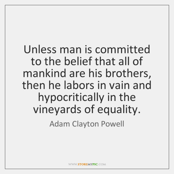 Unless man is committed to the belief that all of mankind are ...