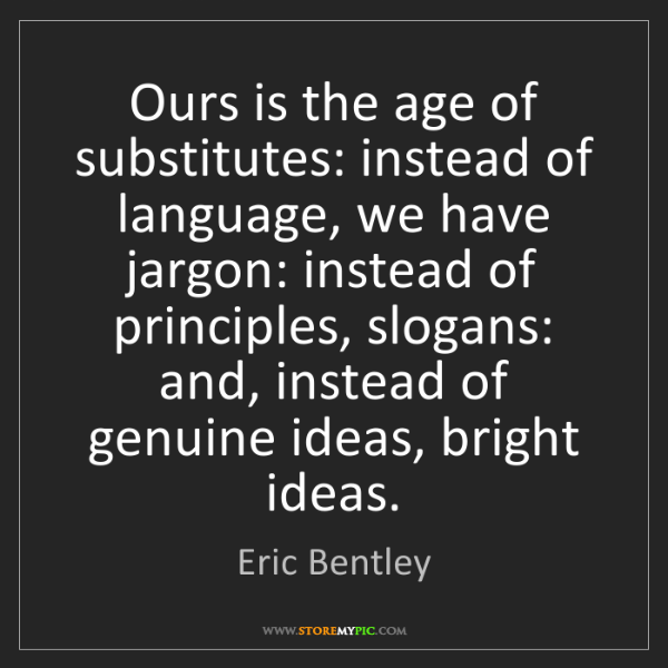 Eric Bentley: Ours is the age of substitutes: instead of language,...