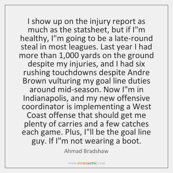 I show up on the injury report as much as the statsheet, ...