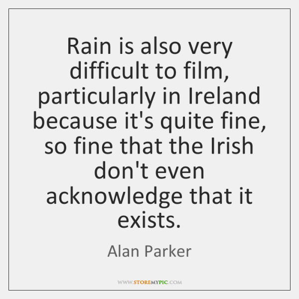 Rain is also very difficult to film, particularly in Ireland because it's ...