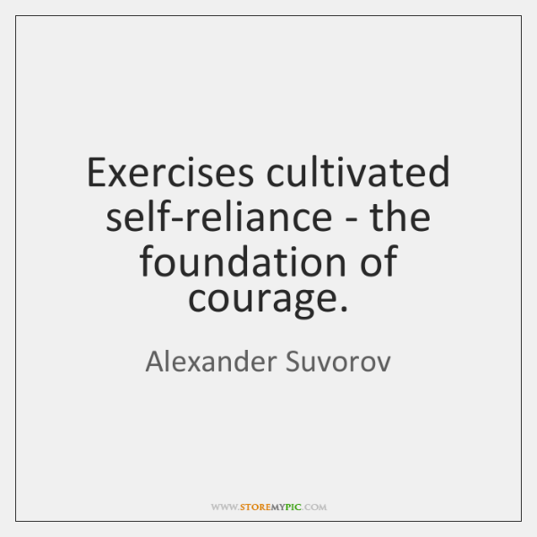 Exercises cultivated self-reliance - the foundation of courage.